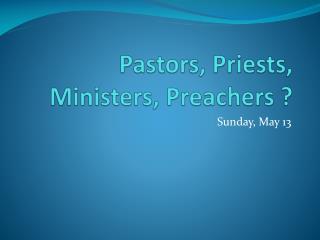 Pastors, Priests, Ministers, Preachers ?