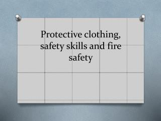 Protective clothing, safety skills and fire safety