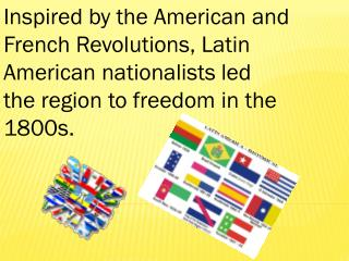 Inspired by the American and French Revolutions, Latin  American nationalists led