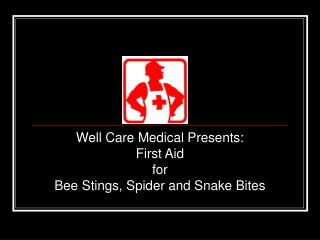 Well Care Medical Presents: First Aid  for  Bee Stings, Spider and Snake Bites