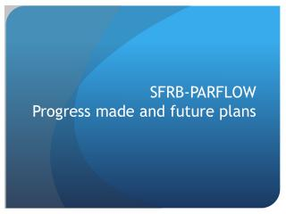 SFRB-PARFLOW  Progress made and future plans