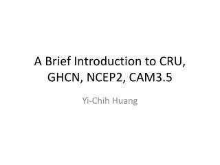 A Brief Introduction to CRU, GHCN, NCEP2, CAM3.5