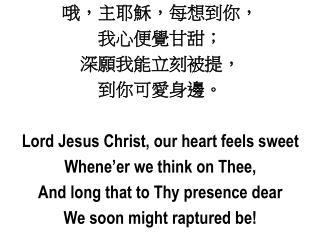 哦,主耶穌,每想到你 , 我 心便覺甘甜; 深願我能立刻被提 , 到 你可愛身邊 。 Lord Jesus Christ, our heart feels sweet