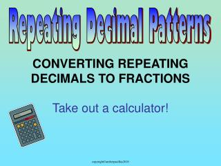 CONVERTING REPEATING DECIMALS TO FRACTIONS  Take out a calculator!