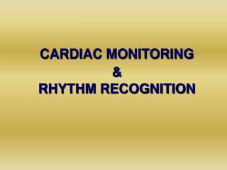 CARDIAC MONITORING  & RHYTHM RECOGNITION