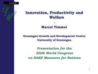 Innovation, Productivity and Welfare - Marcel Timmer Groningen Growth and Development Centre