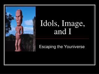 Idols, Image, and I
