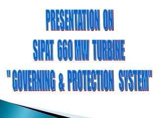 "PRESENTATION  ON SIPAT  660 MW  TURBINE "" GOVERNING  &  PROTECTION   SYSTEM"""