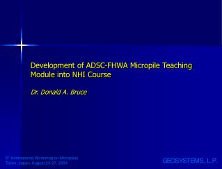 Development of ADSC-FHWA Micropile Teaching Module into NHI Course Dr. Donald A. Bruce