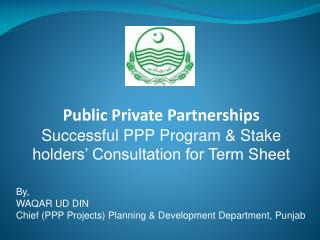 By, WAQAR UD DIN Chief (PPP Projects) Planning & Development Department, Punjab