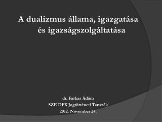 A dualizmus állama, igazgatása és igazságszolgáltatása dr. Farkas Ádám