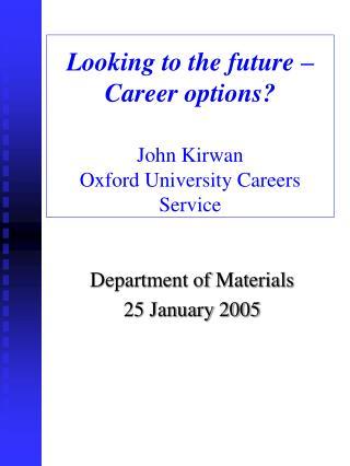 Looking to the future – Career options? John Kirwan Oxford University Careers Service