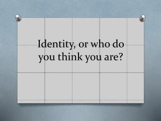 Identity, or who do you think you are?