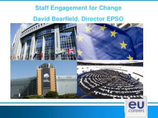 Staff Engagement for Change David Bearfield, Director EPSO