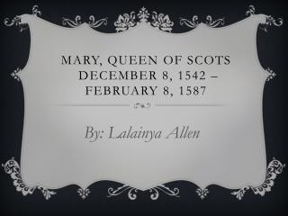 Mary, queen of scots December  8, 1542 –  February 8, 1587