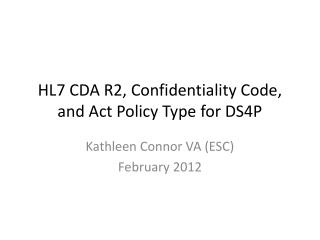 HL7 CDA  R2, Confidentiality  Code, and Act  Policy  Type for DS4P