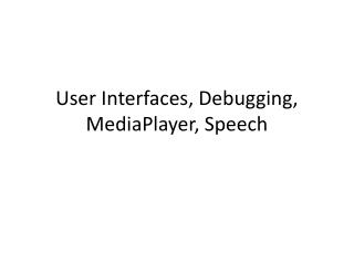 User Interfaces, Debugging,  MediaPlayer , Speech
