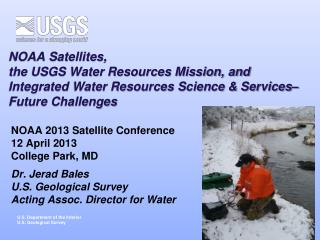 NOAA 2013 Satellite Conference 12 April 2013 College Park, MD Dr.  Jerad  Bales