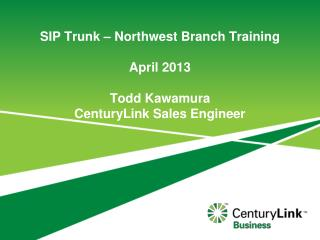 SIP Trunk – Northwest Branch Training April 2013 Todd Kawamura CenturyLink Sales Engineer