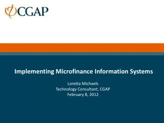 Implementing Microfinance Information Systems Loretta Michaels Technology Consultant, CGAP
