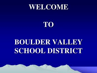 WELCOME  TO BOULDER VALLEY SCHOOL DISTRICT