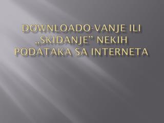 Downloado-vanje ili  ,, Skidanje ''  nekih podataka sa interneta