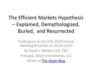 T he Efficient Markets Hypothesis – Explained, Demythologized, Buried,  and Resurrected