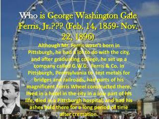 Who  is George Washington Gale Ferris, Jr.??? (Feb. 14, 1859- Nov. 22, 1896)