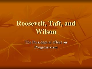 Roosevelt, Taft, and Wilson