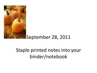 September 28, 2011 Staple printed notes into your binder/notebook