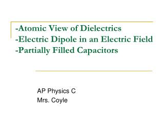 -Atomic View of Dielectrics  -Electric Dipole in an Electric Field -Partially Filled Capacitors