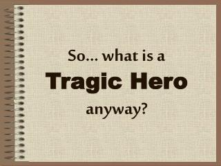 So� what is a Tragic Hero anyway?