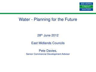 Water - Planning for the Future 28 th  June 2012 East Midlands Councils Pete Davies,
