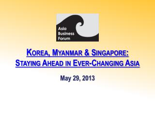 K orea , Myanmar & Singapore:  Staying  Ahead in Ever-Changing Asia
