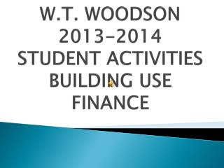 W.T .  WOODSON 2013-2014 STUDENT ACTIVITIES BUILDING USE FINANCE