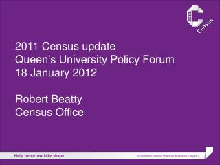 2011 Census update Queen's University Policy Forum 18 January 2012 Robert Beatty Census Office