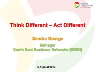 Think Different – Act Different Sandra George Manager South East Business Networks (SEBN)