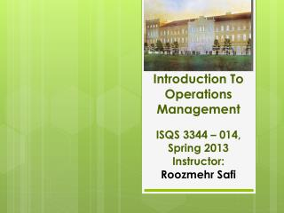 Introduction To  Operations Management ISQS 3344 – 014, Spring 2013 Instructor:  Roozmehr Safi