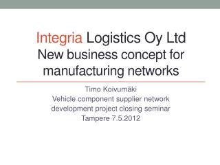 Integria  Logistics Oy Ltd New business concept for manufacturing networks