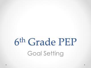 6 th  Grade PEP