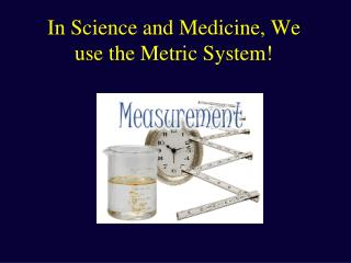 In Science and Medicine, We use the Metric System
