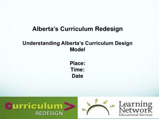 Alberta's Curriculum  Redesign Understanding Alberta's Curriculum Design Model Place: Time: Date
