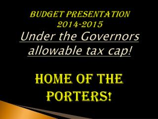 Budget Presentation 2014-2015 Under the Governors allowable tax cap! Home Of The Porters!