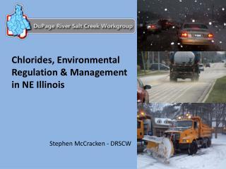 Chlorides, Environmental Regulation & Management  in NE Illinois Stephen McCracken - DRSCW