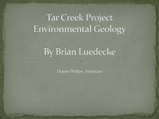 Tar Creek Project Environmental Geology By Brian  Luedecke Dianne Phillips , Instructor