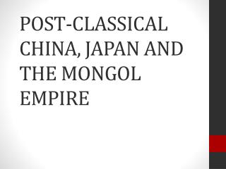 POST -CLASSICAL CHINA, JAPAN AND THE MONGOL EMPIRE