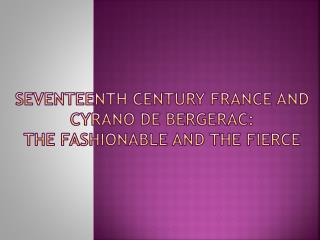 Seventeenth Century France and Cyrano De Bergerac:   The Fashionable and the Fierce
