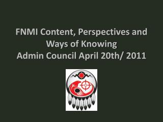 FNMI Content, Perspectives and Ways of Knowing Admin Council April 20th/ 2011