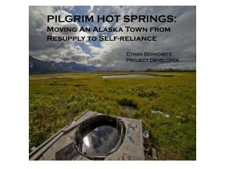 PILGRIM HOT SPRINGS: Moving An Alaska Town from Resupply to Self-reliance