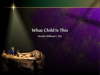 What Child Is This Words: William C. Dix